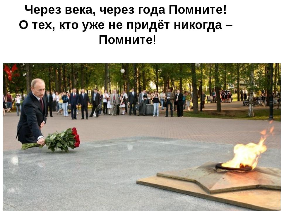 Через века, через года Помните! О тех, кто уже не придёт никогда – Помните!