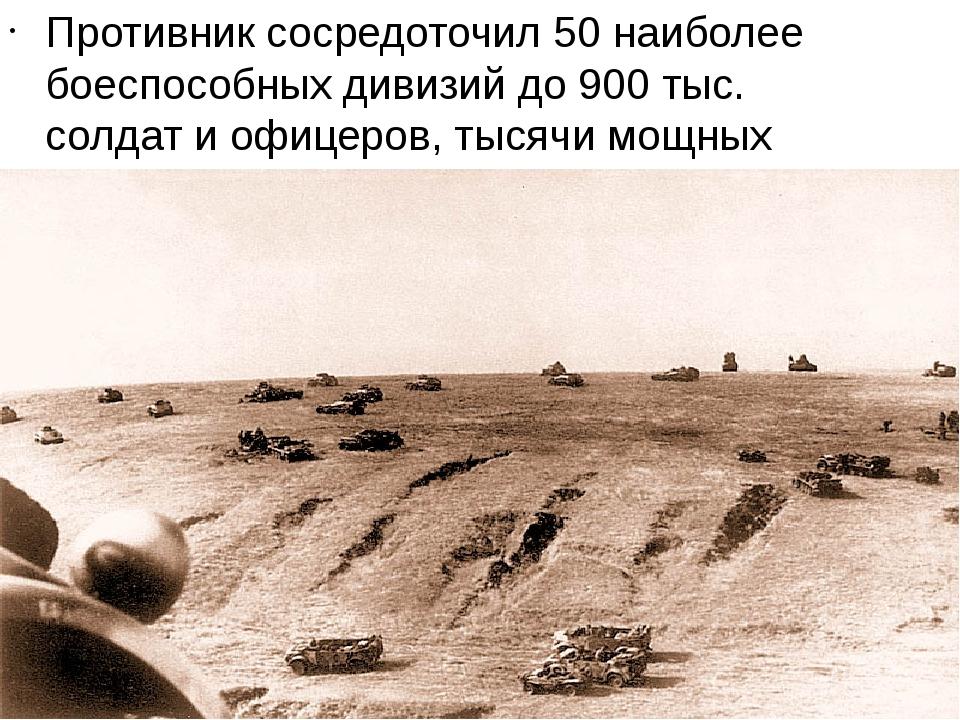 Противник сосредоточил 50 наиболее боеспособных дивизий до 900 тыс. солдат и...