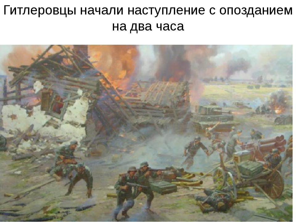 Гитлеровцы начали наступление с опозданием на два часа