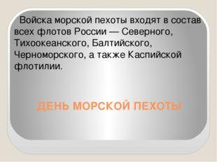 ДЕНЬ МОРСКОЙ ПЕХОТЫ Войска морской пехоты входят в состав всех флотов России