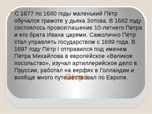 Пётр I С 1677 по 1680 годы маленький Пётр обучался грамоте у дьяка Зотова. В