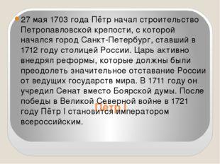 Пётр I 27 мая 1703 года Пётр начал строительство Петропавловской крепости, c