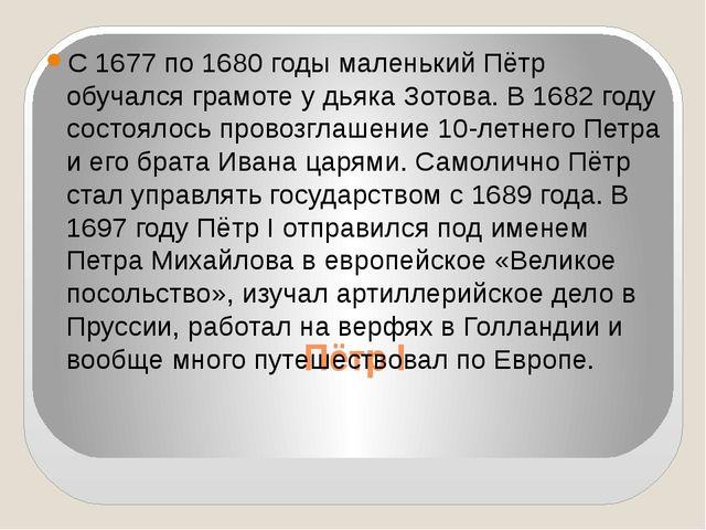Пётр I С 1677 по 1680 годы маленький Пётр обучался грамоте у дьяка Зотова. В...