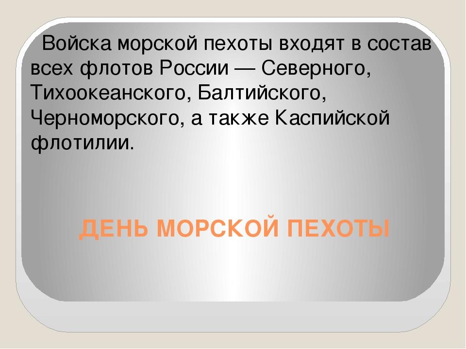 ДЕНЬ МОРСКОЙ ПЕХОТЫ Войска морской пехоты входят в состав всех флотов России...