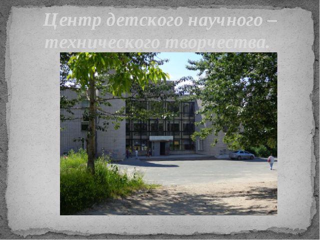 Центр детского научного – технического творчества.