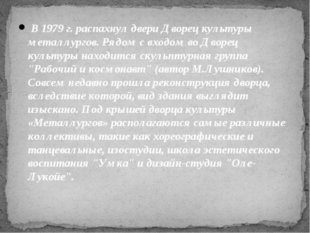 В 1979 г. распахнул двери Дворец культуры металлургов. Рядом с входом во Дво...
