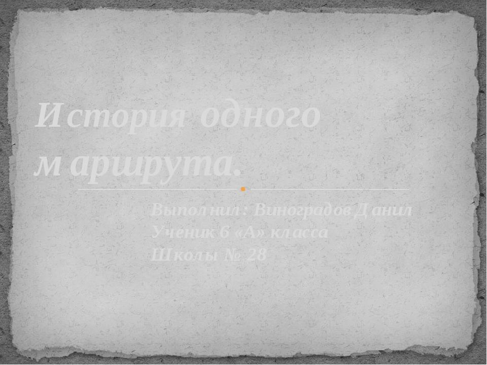 Выполнил: Виноградов Данил Ученик 6 «А» класса Школы № 28 История одного марш...