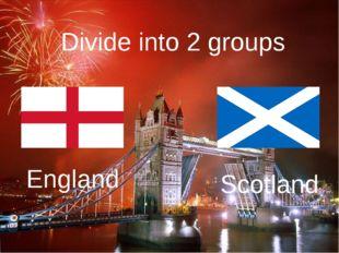 Divide into 2 groups England Scotland