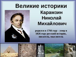 Великие историки Карамзин Николай Михайлович родился в 1766 году - умер в 18