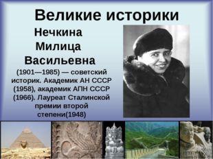 Великие историки Нечкина Милица Васильевна (1901—1985) — советский историк.