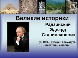 Великие историки Радзинский Эдвард Станиславович (р. 1936), русский драматур