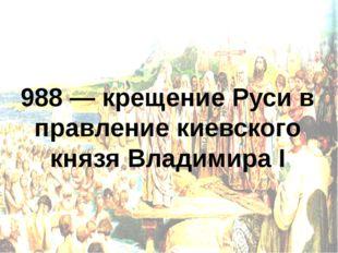 988 — крещение Руси в правление киевского князя Владимира I