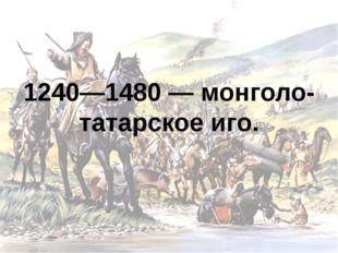 1240—1480 — монголо-татарское иго.