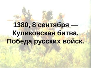 1380, 8 сентября — Куликовская битва. Победа русских войск.