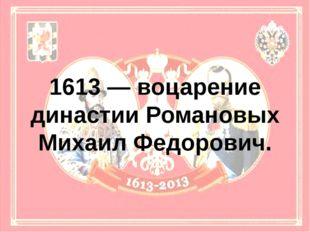 1613 — воцарение династии Романовых Михаил Федорович.