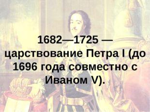 1682—1725 — царствование Петра I (до 1696 года совместно с Иваном V).