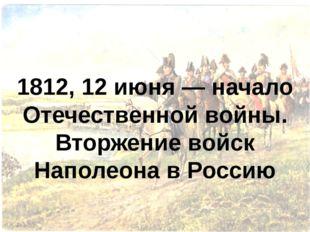 1812, 12 июня — начало Отечественной войны. Вторжение войск Наполеона в Россию