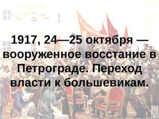 1917, 24—25 октября — вооруженное восстание в Петрограде. Переход власти к бо