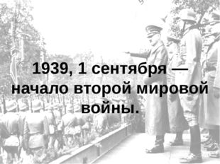 1939, 1 сентября — начало второй мировой войны.