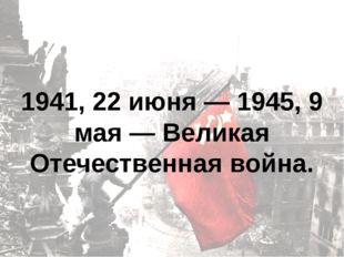 1941, 22 июня — 1945, 9 мая — Великая Отечественная война.