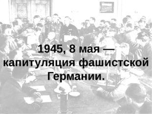 1945, 8 мая — капитуляция фашистской Германии.