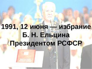 1991, 12 июня — избрание Б.Н.Ельцина Президентом РСФСР