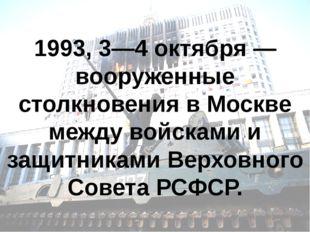 1993, 3—4 октября — вооруженные столкновения в Москве между войсками и защитн