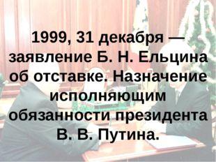 1999, 31 декабря — заявление Б.Н.Ельцина об отставке. Назначение исполняющи