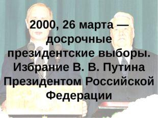 2000, 26 марта — досрочные президентские выборы. Избрание В.В.Путина Презид
