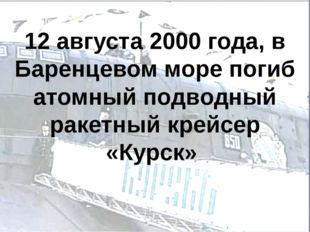 12 августа 2000 года, в Баренцевом море погиб атомный подводный ракетный крей