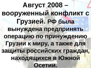 Август 2008 – вооруженный конфликт с Грузией. РФ была вынуждена предпринять о