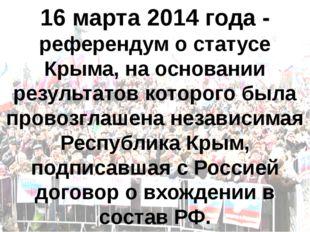 16 марта 2014 года - референдум о статусе Крыма, на основании результатов кот
