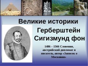 Великие историки Герберштейн Сигизмунд фон 1486 – 1566 Словения, австрийский