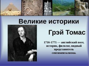 Великие историки Грэй Томас 1716-1771 — английский поэт, историк, филолог, в