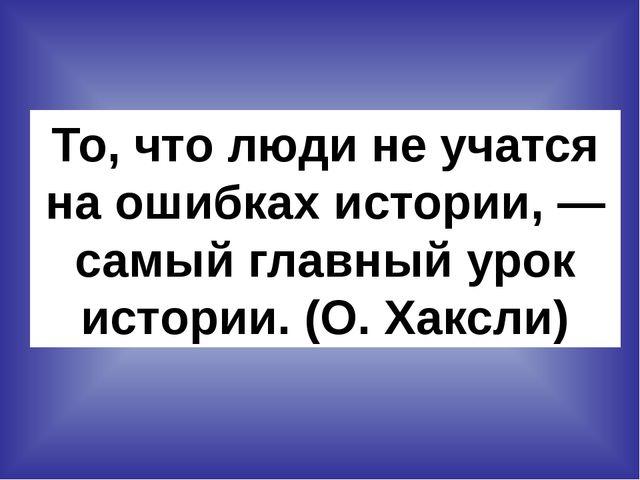 То, что люди не учатся на ошибках истории, — самый главный урок истории. (О....