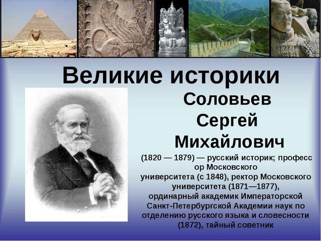 Великие историки Соловьев Сергей Михайлович (1820—1879)—русскийисторик...
