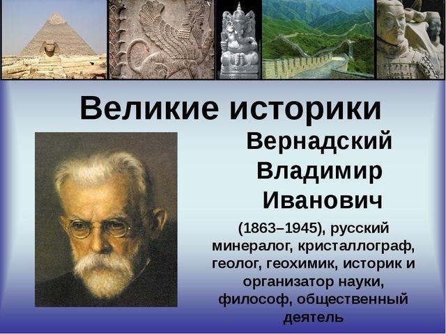 Великие историки Вернадский Владимир Иванович (1863–1945), русский минералог...