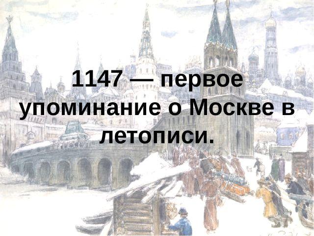 1147 — первое упоминание о Москве в летописи.