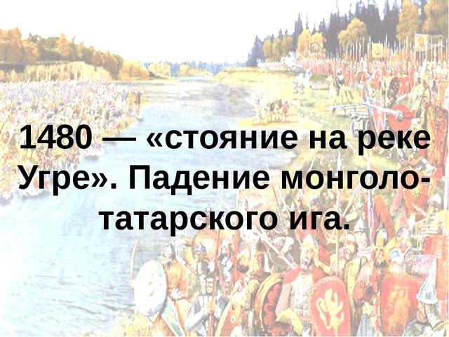 1480 — «стояние на реке Угре». Падение монголо-татарского ига.