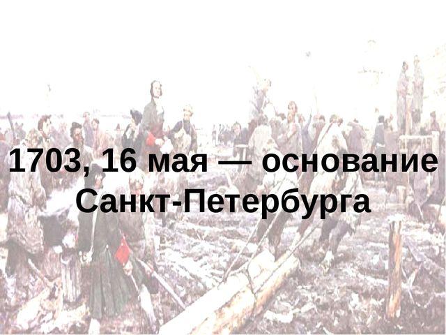 1703, 16 мая — основание Санкт-Петербурга