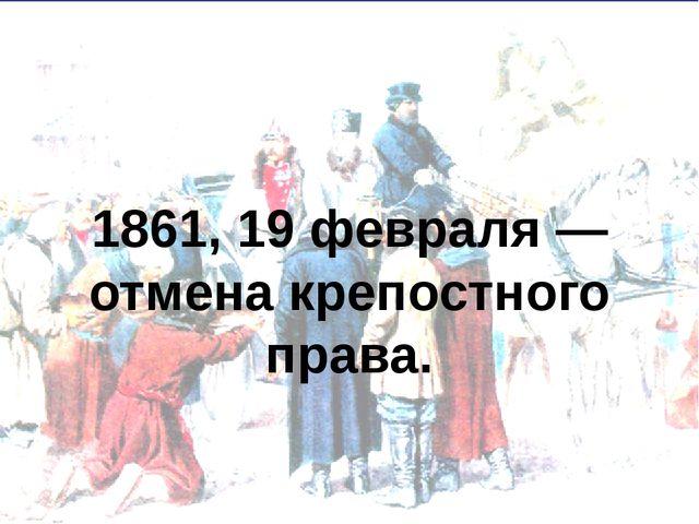 1861, 19 февраля — отмена крепостного права.