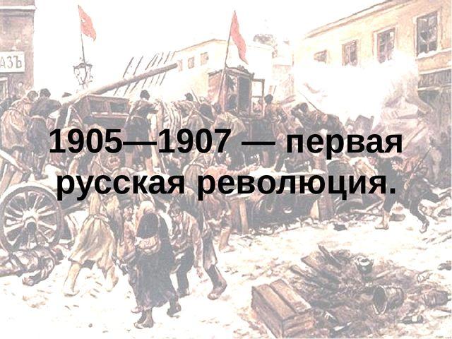 1905—1907 — первая русская революция.
