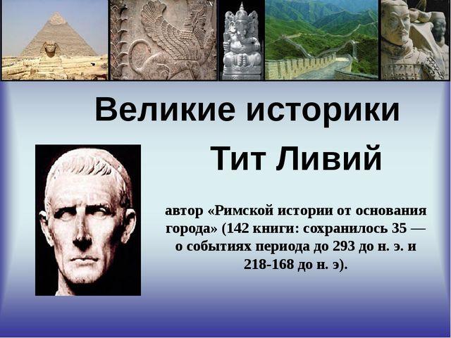 Великие историки Тит Ливий автор «Римской истории от основания города» (142...