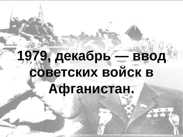 1979, декабрь — ввод советских войск в Афганистан.