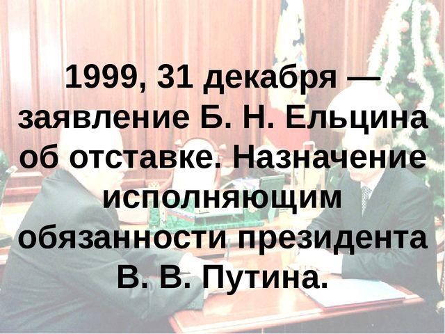 1999, 31 декабря — заявление Б.Н.Ельцина об отставке. Назначение исполняющи...