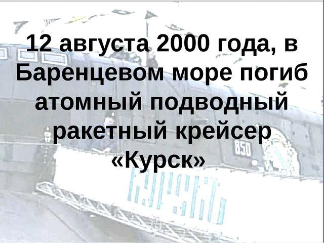 12 августа 2000 года, в Баренцевом море погиб атомный подводный ракетный крей...