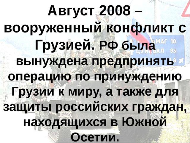 Август 2008 – вооруженный конфликт с Грузией. РФ была вынуждена предпринять о...