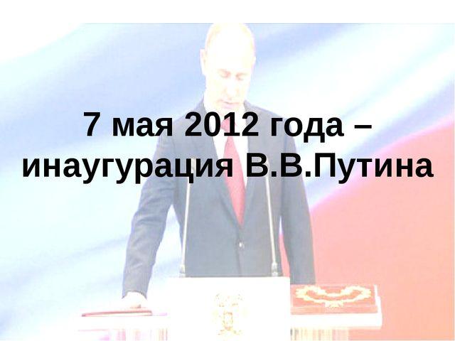 7 мая 2012 года – инаугурация В.В.Путина