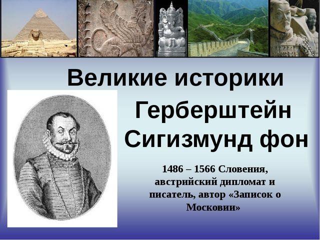 Великие историки Герберштейн Сигизмунд фон 1486 – 1566 Словения, австрийский...