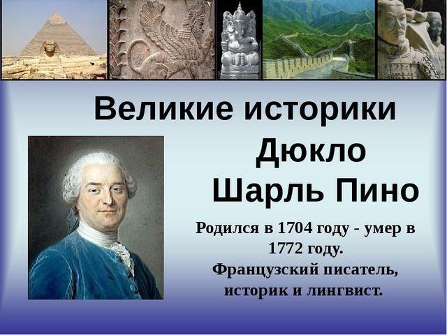 Великие историки Дюкло Шарль Пино Родился в 1704 году - умер в 1772 году. Фр...